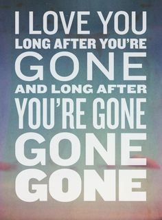 I'll love you long after you're gone :) Gone, Gone, Gone by Phillip Phillips