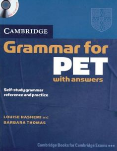 Cambridge grammar for PET  with answers: Self-Study grammar reference and practice / Louise Hashemi, Barbara Thomas. 2014.