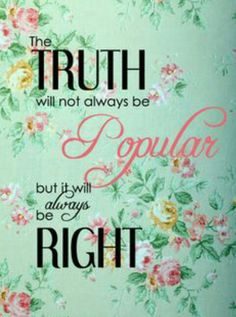 The TRUTH is never popular nowadays lately, because what matters to most is being accepted by many and admired by many even blurring the lines of what is right and wrong, but in the end the truth and the right will always prevail!