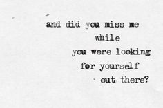 And did you miss me while you were looking for yourself out there?  - Drops of Jupiter