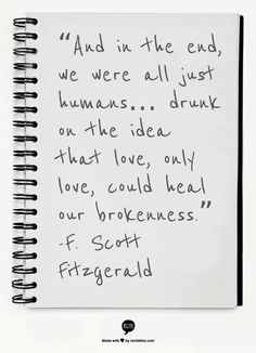 """""""And in the end we were all just humans...drunk on the idea that love, only love, could heal our brokenness."""" #lovesquotes #fscottfitzgerald"""