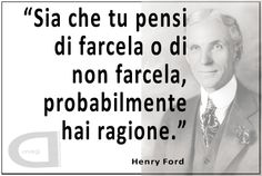 """""""Sia che tu pensi di farcela o di non farcela, probabilmente hai ragione.""""   Henry Ford"""