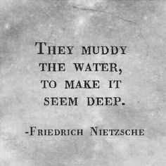 They muddy the water to make it seem deep. Nietsche