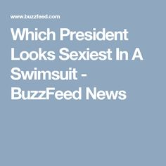 Which President Looks Sexiest In A Swimsuit - BuzzFeed News