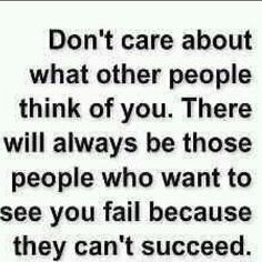 """""""don't care about what other people think of you. there will always be those people who want to see you fail because they can't succeed""""  Bitterness takes over people"""