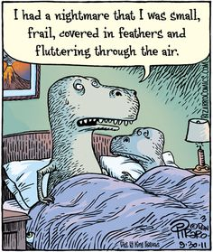 By Dan Piraro, at Blog on http Bizarro Comics com Bent Flying Devil dinosaur's in bed cartoon caption I had a nightmare that I was small, frail, covered in feathers, and fluttering through the air.
