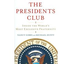 The Presidents Club: Inside The World's Most Exclusive Fraternity by Nancy Gibbs & Michael Duffy