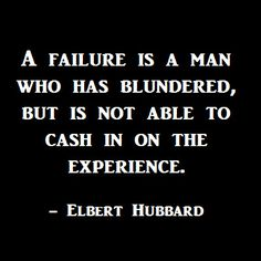 A failure is a man who has blundered, but is not able to cash in on the experience.  -Elbert Hubbard