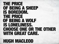 the price of being a sheep is boredom. the price of being a wolf is loneliness choose one or the other with great care