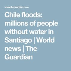 Chile floods: millions of people without water in Santiago   World news   The Guardian