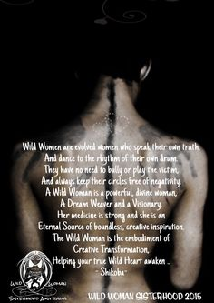 Wild Women are evolved women who speak their own truth, And dance to the rhythm of their own drum. They have no need to bully or play the victim, And always keep their circles free of negativity. A Wild Woman is a powerful, divine woman, A Dream Weaver and a Visionary. Her medicine is strong and she is an Eternal Source of boundless, creative inspiration. The Wild Woman is the embodiment of  Creative Transformation, Helping your true Wild Heart awaken .. - Shikoba-