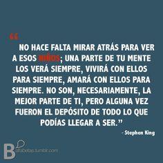 """""""No hace falta mirar atrás para ver a esos niños: una parte de tu mente los verá siempre, vivirá con ellos para siempre, amará con ellos para siempre. No son, necesariamente, la mejor parte de ti, pero alguna vez fueron el depósito de todo lo que podías llegar a ser.""""  ¡Feliz cumpleaños, Stephen King!"""