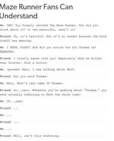 This is me all the time because I can' t say the actor's name who plays Newt, but he is called Thomas