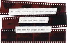 """""""One of my favorite things about photographs is that they never change, even when the people in them do""""."""