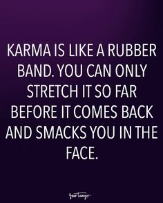 """Karma is like a rubber band. You can only stretch it so far before it comes back and smacks you in the face."""