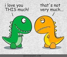 """""""I love you this much!"""" """"That's not very much..."""" (Poor T-Rex never gets a break!)  Quotes 