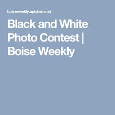 Black and White Photo Contest | Boise Weekly