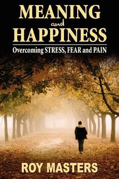 Meaning and Happiness: Overcoming STRESS, FEAR & PAIN by Roy Masters. $24.95. http://yourdailydream.org/showme/dpxbg/1x4b7g5d1u9o6u6b7u9g.html. Publisher: CreateSpace (April 18, 2012). Publication Date: April 18, 2012. The principle of this extraordinary book is to help you uncover and neutralize the programming of your past by conquering the negative emotions in the present. Roy Masters claims that the present holds the key to the past and the f...