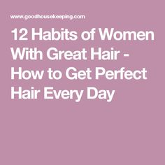 12 Habits of Women With Great Hair - How to Get Perfect Hair Every Day