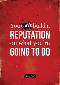 You can't build a reputation on what you're going to do. -Henry Ford