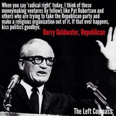 Barry Goldwater quote...he saw the coming of the Teabag Republican Christian Party of Hate!