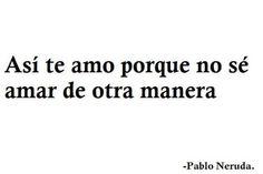 ..no sé de otra manera...Pablo Neruda