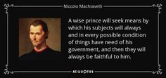 A wise prince will seek means by which his subjects will always and in every possible condition of things have need of his government, and then they will always be faithful to him. - Niccolo Machiavelli