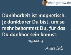 Dankbarkeit ist magnetisch. Je dankbarer Du bist, um so mehr bekommst Du, für das Du dankbar sein kannst.  / Yippieh! :-) / André Loibl