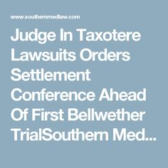 Judge In Taxotere Lawsuits Orders Settlement Conference Ahead Of First Bellwether TrialSouthern Med Law