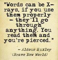 """Words can be X-rays, if you use them properly - they'll go through anything. You read them and you're pierced.""  -- Aldous Huxley (Brave New World)"