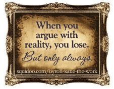 When you argue with reality you lose. But only always. - Byron Katie #quote