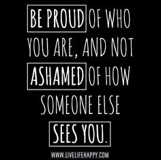 Be proud of who you are, and not ashamed of how someone else sees you. by deeplifequotes, via Flickr