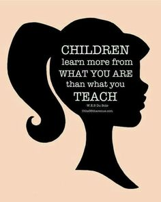 Children learn more from what you are than from what you teach. - W. E. B. Du Bois.