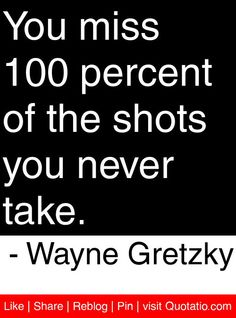 You miss 100 percent of the shots you never take. - Wayne Gretzky #quotes #quotations