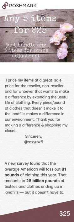 Any 5 items for $25 📦👚👗🧥👕👖 I price my items at a great  sale price for the reseller, non-reseller and for whoever that wants to make a difference by extending the useful life of clothing. Every piece/pound of clothes that doesn't make it to the landfills makes a difference in our environment. Thank you for making a difference & shopping my closet.                      Sincerely,                    @roxyrox5 Other