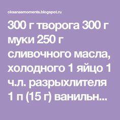 300 г творога 300 г муки 250 г сливочного масла, холодного 1 яйцо 1 ч.л. разрыхлителя 1 п (15 г) ванильного сахара щепотка соли ...