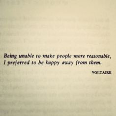 Being unable to make people more reasonable, I preferred to be happy away from them. ~ Voltaire