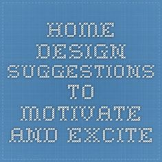 Home Design Suggestions To Motivate And Excite