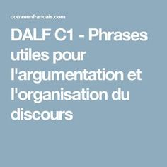 DALF C1 - Phrases utiles pour l'argumentation et l'organisation du discours Idiomatic Expressions, Teaching Methods, Teaching Ideas, Phrases, Proverbs, French, Education, Learning, Languages