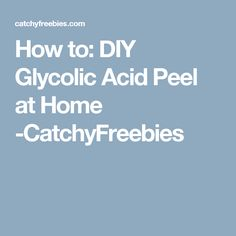 How to: DIY Glycolic Acid Peel at Home -CatchyFreebies