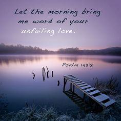 Psalm 143:8 ~ Let the morning bring me word of Your unfailing love...