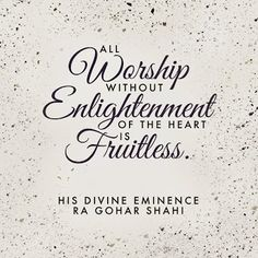 'All worship without enlightenment of the heart is fruitless.' - His Divine Eminence RA Gohar Shahi