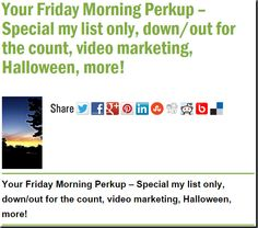 Your Friday Morning Perkup – Special my list only, down/out for the count, video marketing, Halloween, more!