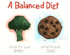 A balanced diet = food which is good for your BODY + food which is good for your SOUL :-)