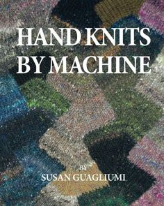 Hand Knits by Machine: The Ultimate Guide for Hand and Ma...