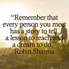 Remember that every person you meet has a story to tell, a lesson to teach and a dream to do. Robin Sharma