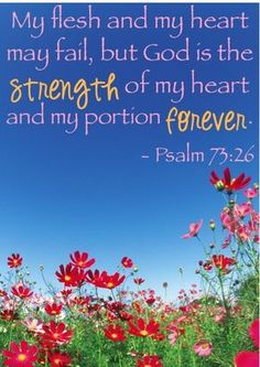 My flesh and my heart may fail, but Jehovah God is the strength  of my heart and my portion forever!  ~ Psalm 73:26
