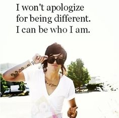 i won't apologize for being different. I can be who I am.