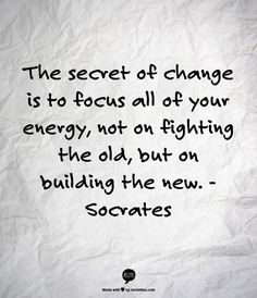 The secret of change is to focus all of your energy, not on fighting the old, but on building the new. -Socrates