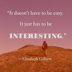 It doesn't have to be easy. It just has to be interesting. Elizabeth Gilbert How I view life and adventures Great Quotes, Me Quotes, Inspirational Quotes, Qoutes, Spiritual Love, Elizabeth Gilbert, Career Quotes, Self Esteem, Positive Thoughts